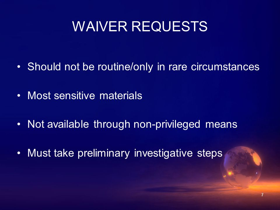 7 WAIVER REQUESTS Should not be routine/only in rare circumstances Most sensitive materials Not available through non-privileged means Must take preliminary investigative steps
