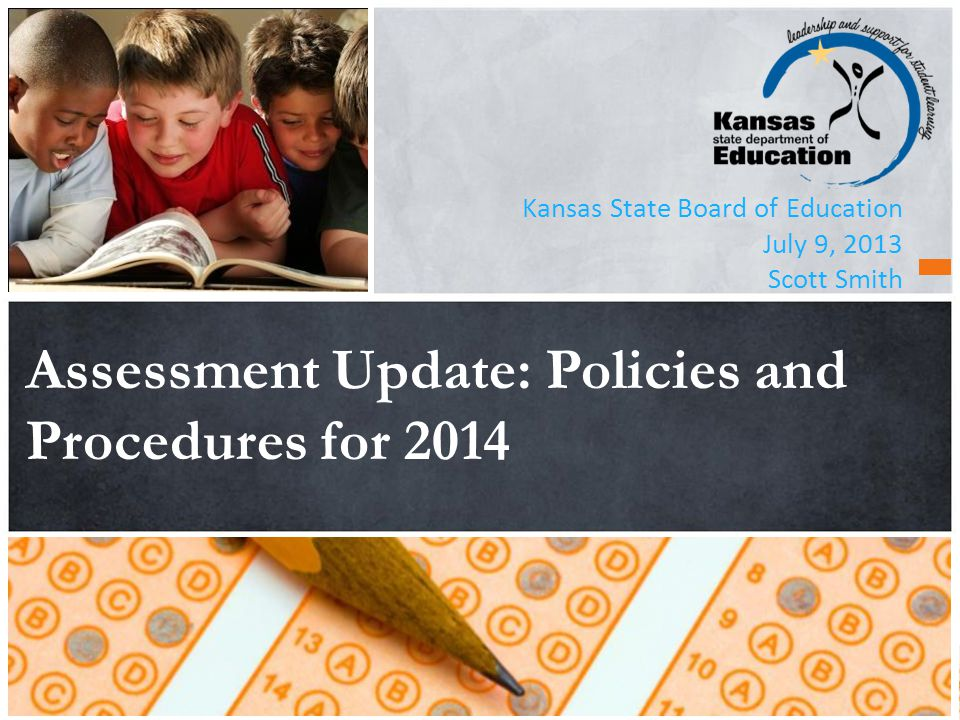 Kansas State Board of Education July 9, 2013 Scott Smith Assessment Update: Policies and Procedures for 2014