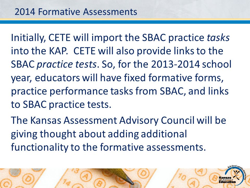 2014 Formative Assessments Initially, CETE will import the SBAC practice tasks into the KAP. CETE will also provide links to the SBAC practice tests.