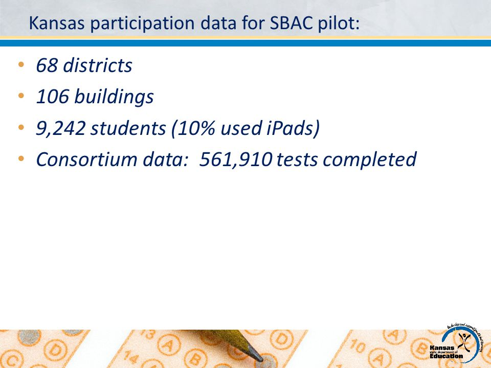 Kansas participation data for SBAC pilot: 68 districts 106 buildings 9,242 students (10% used iPads) Consortium data: 561,910 tests completed