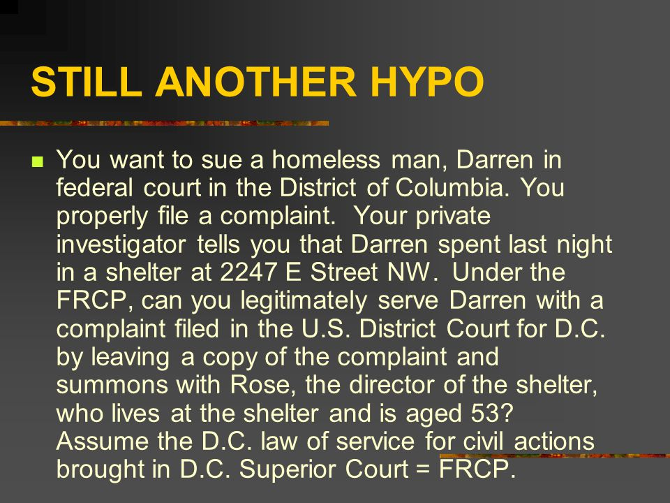 STILL ANOTHER HYPO You want to sue a homeless man, Darren in federal court in the District of Columbia.