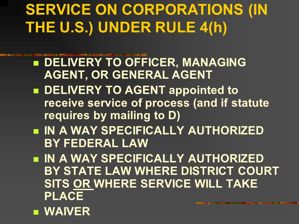 SERVICE ON CORPORATIONS (IN THE U.S.) UNDER RULE 4(h) DELIVERY TO OFFICER, MANAGING AGENT, OR GENERAL AGENT DELIVERY TO AGENT appointed to receive service of process (and if statute requires by mailing to D) IN A WAY SPECIFICALLY AUTHORIZED BY FEDERAL LAW IN A WAY SPECIFICALLY AUTHORIZED BY STATE LAW WHERE DISTRICT COURT SITS OR WHERE SERVICE WILL TAKE PLACE WAIVER