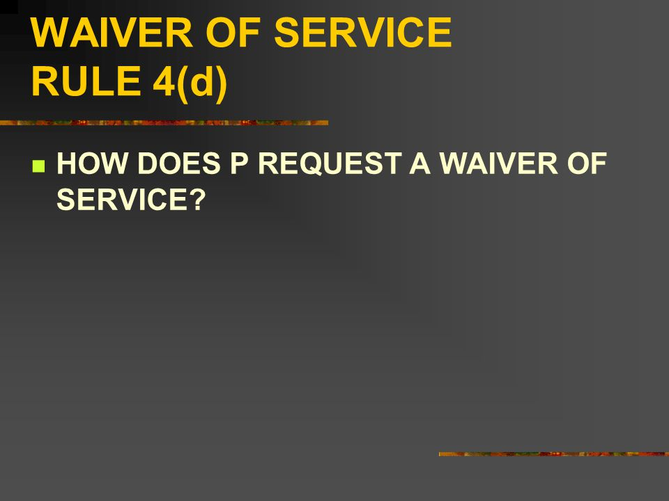 WAIVER OF SERVICE RULE 4(d) HOW DOES P REQUEST A WAIVER OF SERVICE