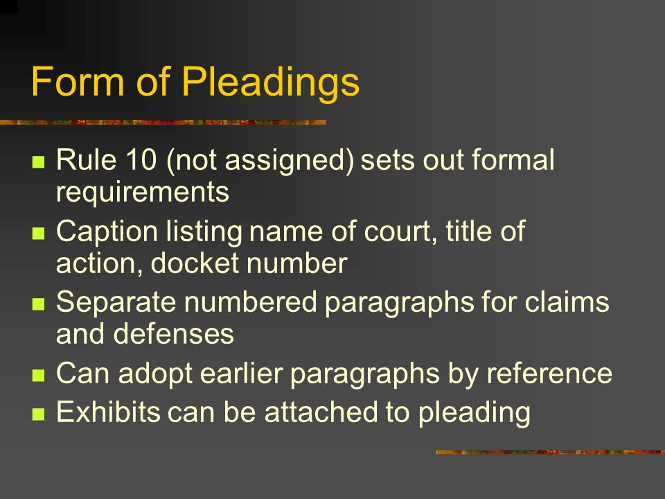 Form of Pleadings Rule 10 (not assigned) sets out formal requirements Caption listing name of court, title of action, docket number Separate numbered paragraphs for claims and defenses Can adopt earlier paragraphs by reference Exhibits can be attached to pleading