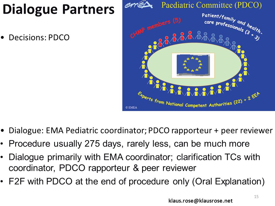 Dialogue Partners Decisions: PDCO Dialogue: EMA Pediatric coordinator; PDCO rapporteur + peer reviewer Procedure usually 275 days, rarely less, can be much more Dialogue primarily with EMA coordinator; clarification TCs with coordinator, PDCO rapporteur & peer reviewer F2F with PDCO at the end of procedure only (Oral Explanation) klaus.rose@klausrose.net 15