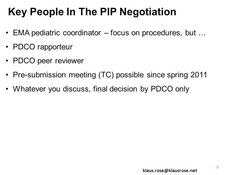 Key People In The PIP Negotiation EMA pediatric coordinator – focus on procedures, but … PDCO rapporteur PDCO peer reviewer Pre-submission meeting (TC) possible since spring 2011 Whatever you discuss, final decision by PDCO only klaus.rose@klausrose.net 16