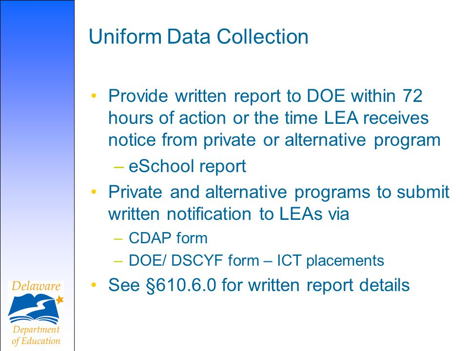 Uniform Data Collection Provide written report to DOE within 72 hours of action or the time LEA receives notice from private or alternative program –eSchool report Private and alternative programs to submit written notification to LEAs via –CDAP form –DOE/ DSCYF form – ICT placements See §610.6.0 for written report details