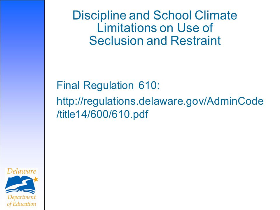 Discipline and School Climate Limitations on Use of Seclusion and Restraint Final Regulation 610: http://regulations.delaware.gov/AdminCode /title14/6