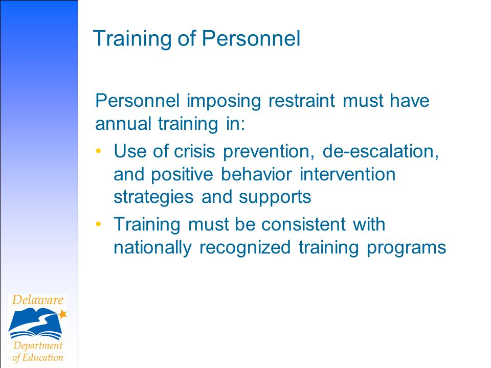 Training of Personnel Personnel imposing restraint must have annual training in: Use of crisis prevention, de-escalation, and positive behavior intervention strategies and supports Training must be consistent with nationally recognized training programs