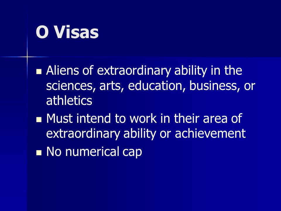 O Visas Aliens of extraordinary ability in the sciences, arts, education, business, or athletics Must intend to work in their area of extraordinary ability or achievement No numerical cap