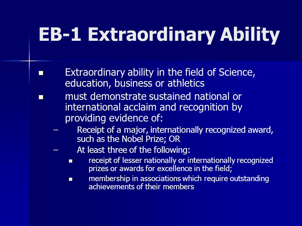 EB-1 Extraordinary Ability Extraordinary ability in the field of Science, education, business or athletics must demonstrate sustained national or international acclaim and recognition by providing evidence of: – –Receipt of a major, internationally recognized award, such as the Nobel Prize; OR – –At least three of the following: receipt of lesser nationally or internationally recognized prizes or awards for excellence in the field; membership in associations which require outstanding achievements of their members