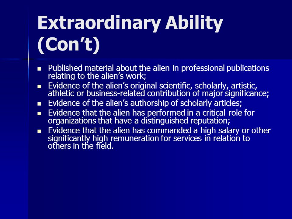 Extraordinary Ability (Con't) Published material about the alien in professional publications relating to the alien's work; Evidence of the alien's original scientific, scholarly, artistic, athletic or business-related contribution of major significance; Evidence of the alien's authorship of scholarly articles; Evidence that the alien has performed in a critical role for organizations that have a distinguished reputation; Evidence that the alien has commanded a high salary or other significantly high remuneration for services in relation to others in the field.