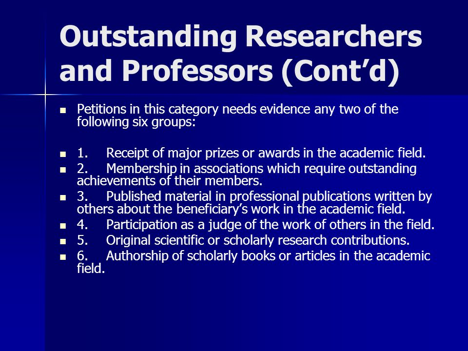 Outstanding Researchers and Professors (Cont'd) Petitions in this category needs evidence any two of the following six groups: 1.Receipt of major prizes or awards in the academic field.