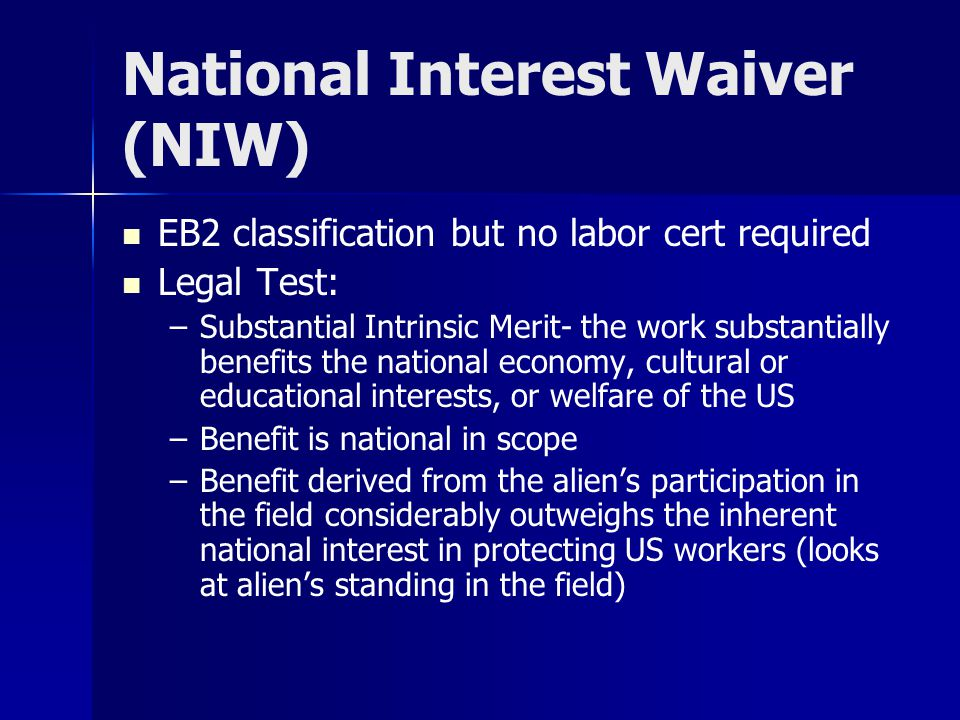 National Interest Waiver (NIW) EB2 classification but no labor cert required Legal Test: – –Substantial Intrinsic Merit- the work substantially benefits the national economy, cultural or educational interests, or welfare of the US – –Benefit is national in scope – –Benefit derived from the alien's participation in the field considerably outweighs the inherent national interest in protecting US workers (looks at alien's standing in the field)