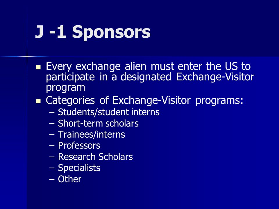 J -1 Sponsors Every exchange alien must enter the US to participate in a designated Exchange-Visitor program Categories of Exchange-Visitor programs: – –Students/student interns – –Short-term scholars – –Trainees/interns – –Professors – –Research Scholars – –Specialists – –Other