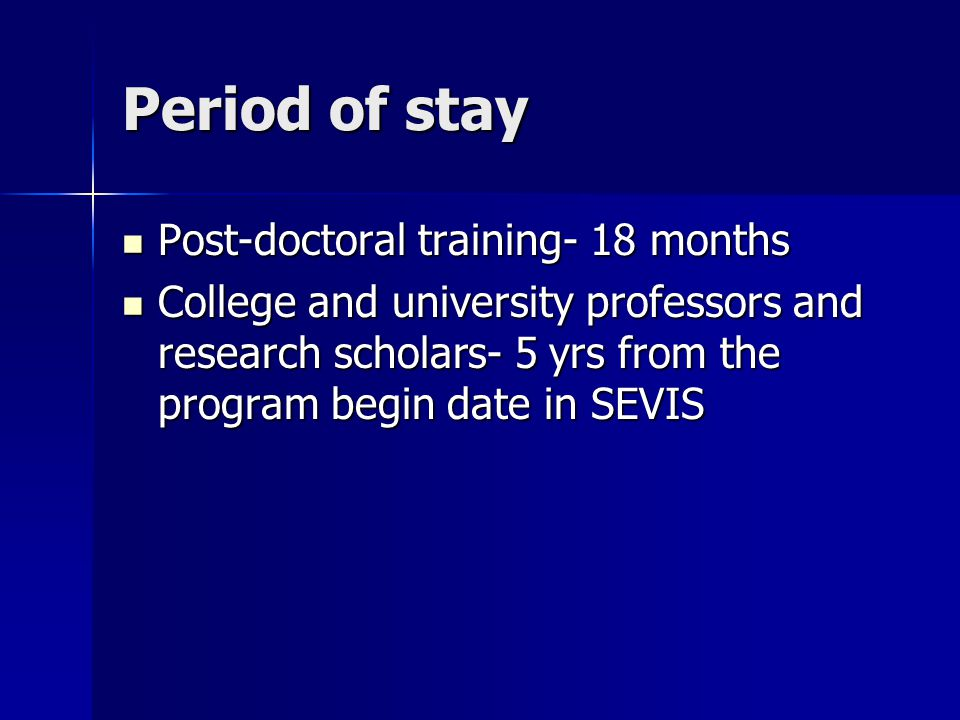 Period of stay Post-doctoral training- 18 months Post-doctoral training- 18 months College and university professors and research scholars- 5 yrs from the program begin date in SEVIS College and university professors and research scholars- 5 yrs from the program begin date in SEVIS