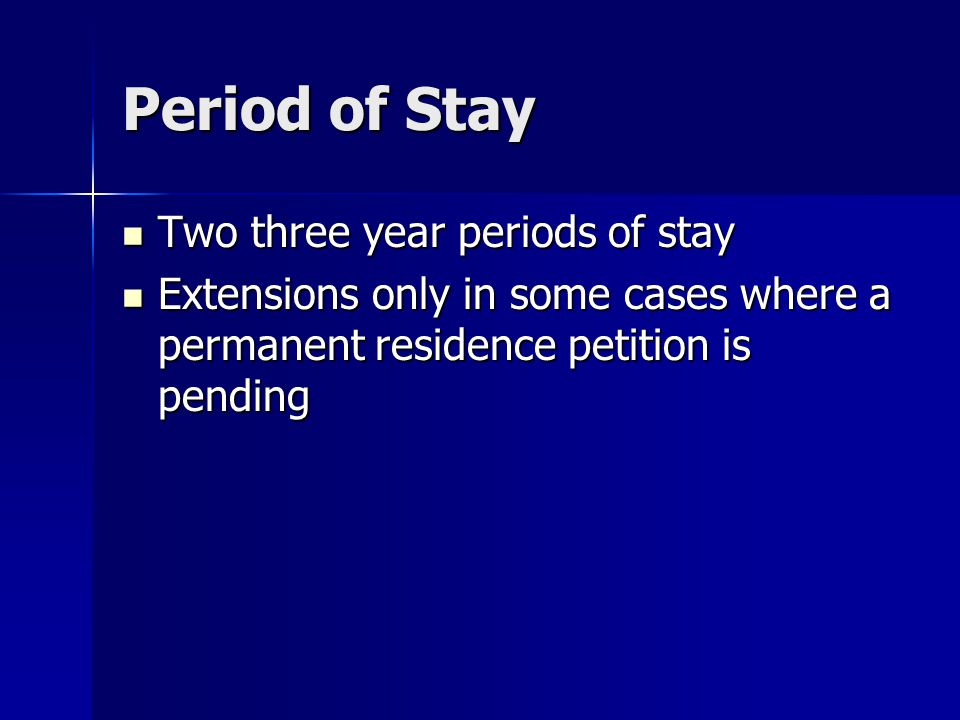 Period of Stay Two three year periods of stay Two three year periods of stay Extensions only in some cases where a permanent residence petition is pending Extensions only in some cases where a permanent residence petition is pending