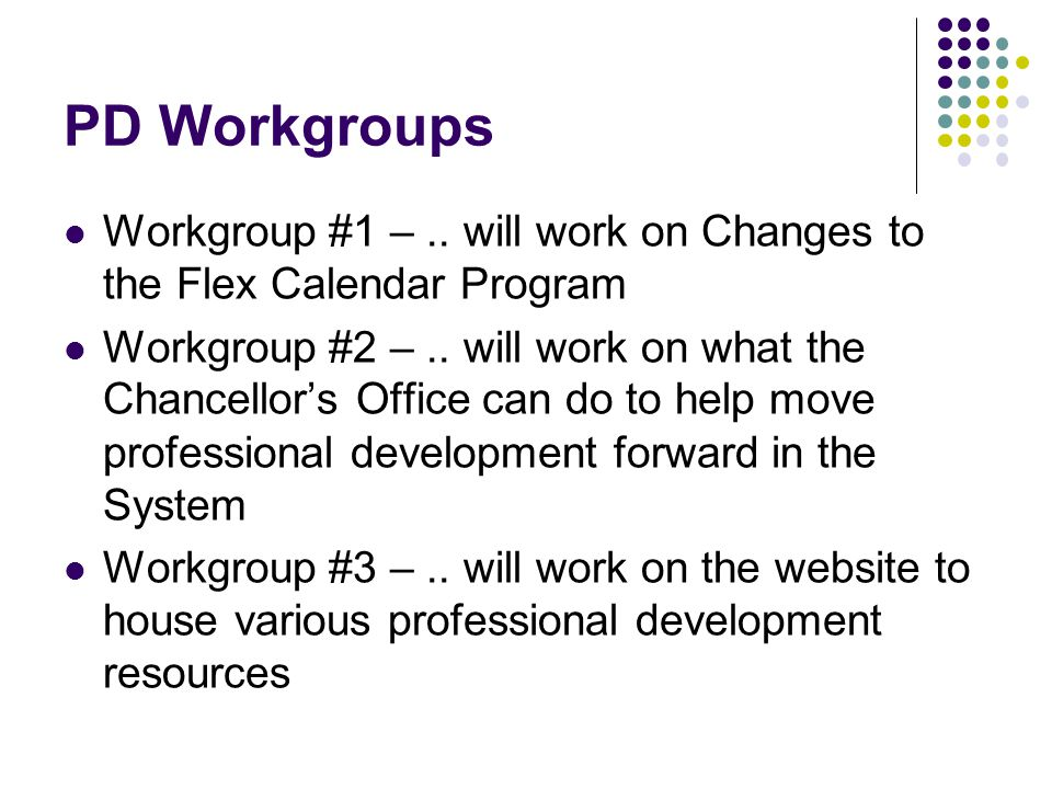 PD Workgroups Workgroup #1 –.. will work on Changes to the Flex Calendar Program Workgroup #2 –.. will work on what the Chancellor's Office can do to