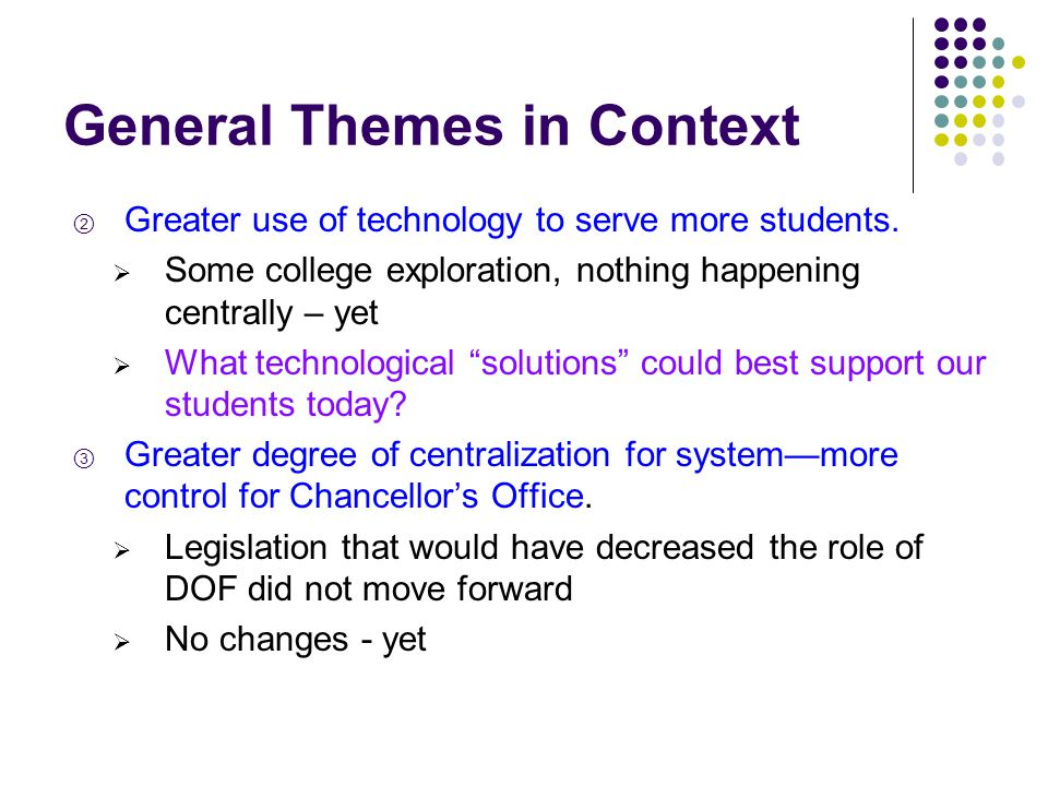 General Themes in Context ② Greater use of technology to serve more students.  Some college exploration, nothing happening centrally – yet  What tec