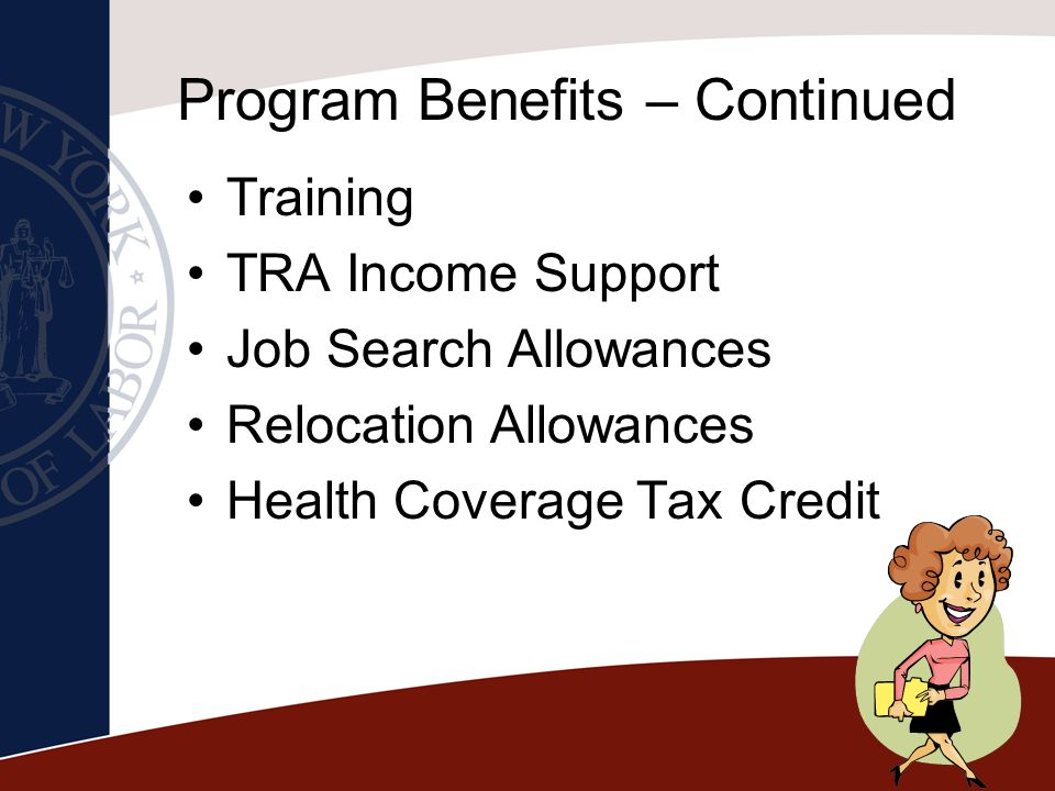 Program Benefits – Continued Training TRA Income Support Job Search Allowances Relocation Allowances Health Coverage Tax Credit