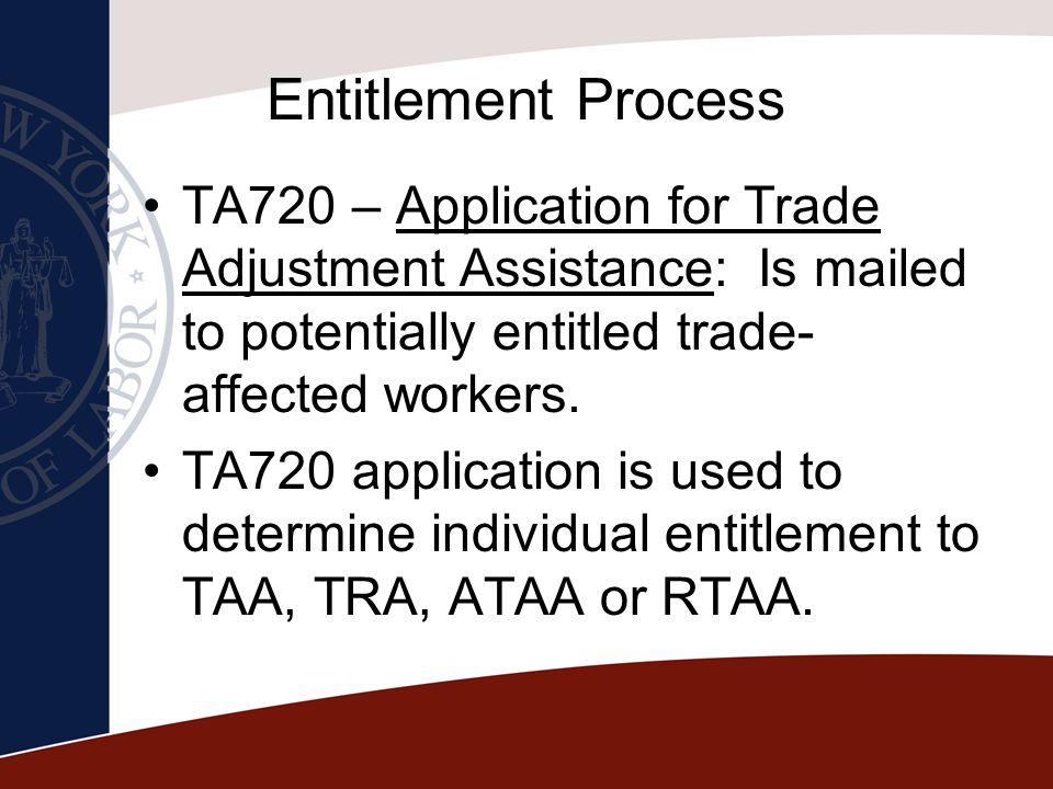 Entitlement Process TA720 – Application for Trade Adjustment Assistance: Is mailed to potentially entitled trade- affected workers. TA720 application