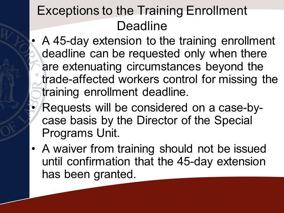 Exceptions to the Training Enrollment Deadline A 45-day extension to the training enrollment deadline can be requested only when there are extenuating