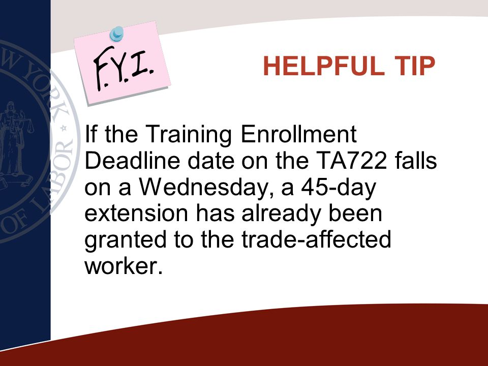 HELPFUL TIP If the Training Enrollment Deadline date on the TA722 falls on a Wednesday, a 45-day extension has already been granted to the trade-affec