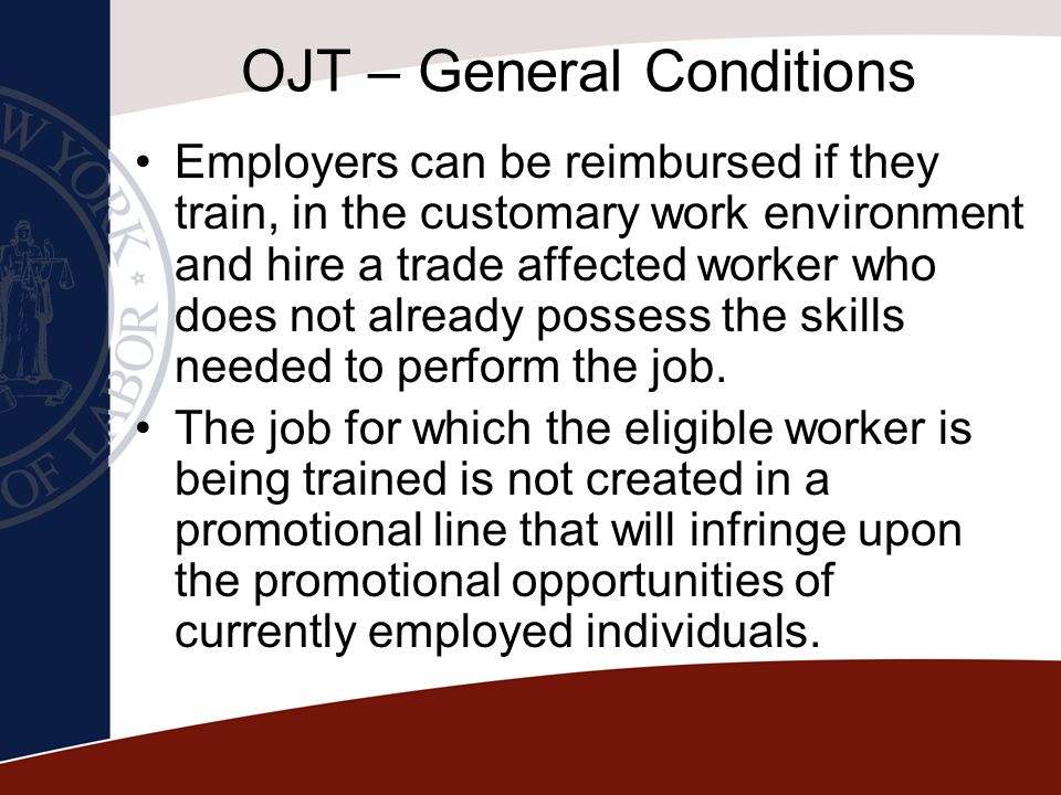 OJT – General Conditions Employers can be reimbursed if they train, in the customary work environment and hire a trade affected worker who does not al