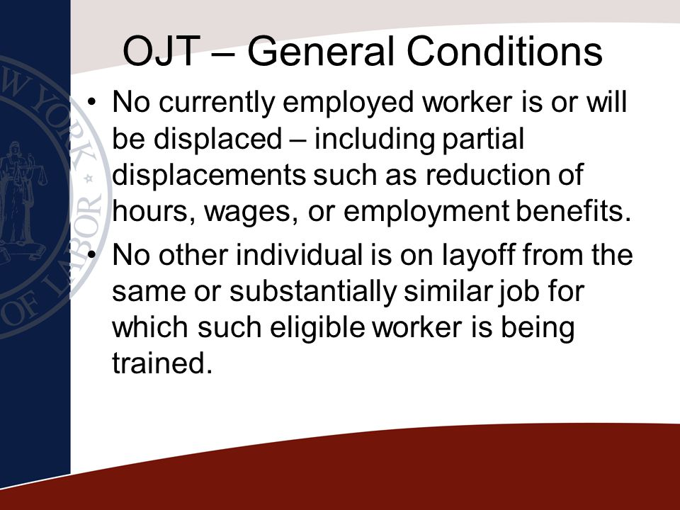 OJT – General Conditions No currently employed worker is or will be displaced – including partial displacements such as reduction of hours, wages, or