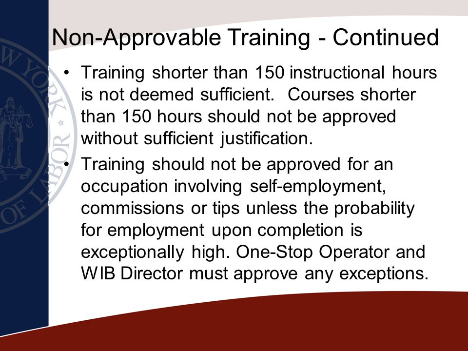 Non-Approvable Training - Continued Training shorter than 150 instructional hours is not deemed sufficient. Courses shorter than 150 hours should not
