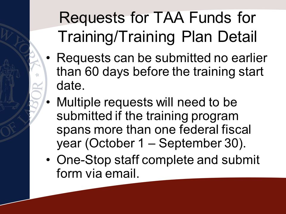 Requests for TAA Funds for Training/Training Plan Detail Requests can be submitted no earlier than 60 days before the training start date. Multiple re