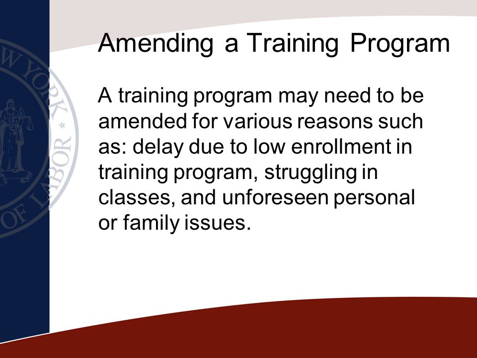 Amending a Training Program A training program may need to be amended for various reasons such as: delay due to low enrollment in training program, st