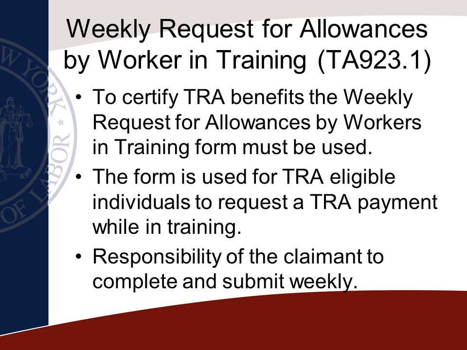 Weekly Request for Allowances by Worker in Training (TA923.1) To certify TRA benefits the Weekly Request for Allowances by Workers in Training form mu