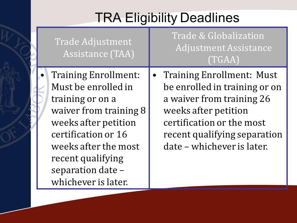 TRA Eligibility Deadlines Trade Adjustment Assistance (TAA) Trade & Globalization Adjustment Assistance (TGAA) Training Enrollment: Must be enrolled i