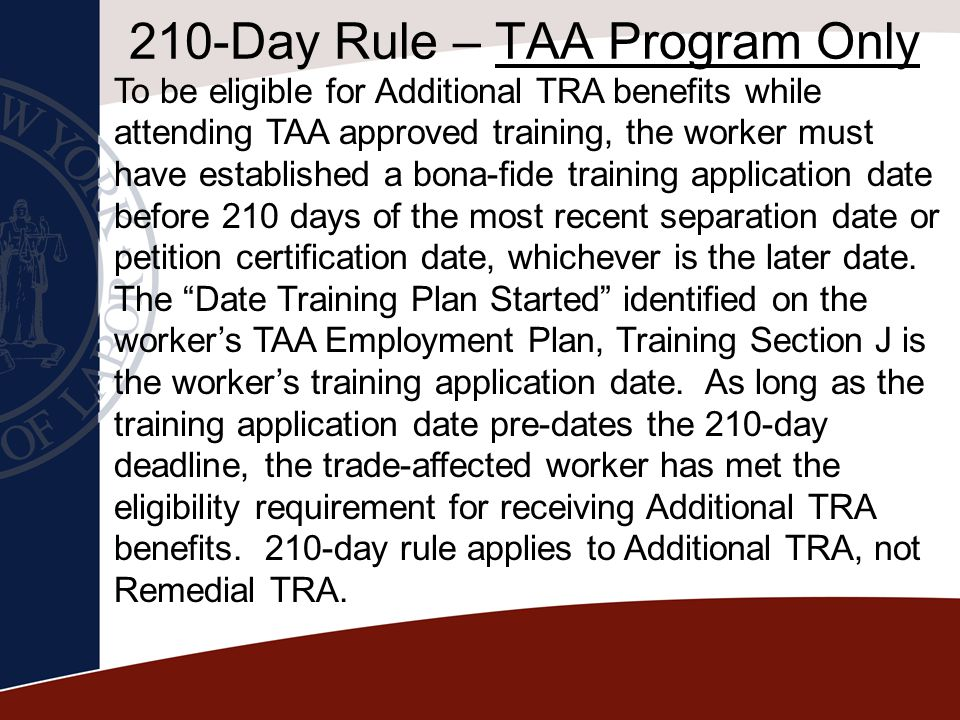 210-Day Rule – TAA Program Only To be eligible for Additional TRA benefits while attending TAA approved training, the worker must have established a b