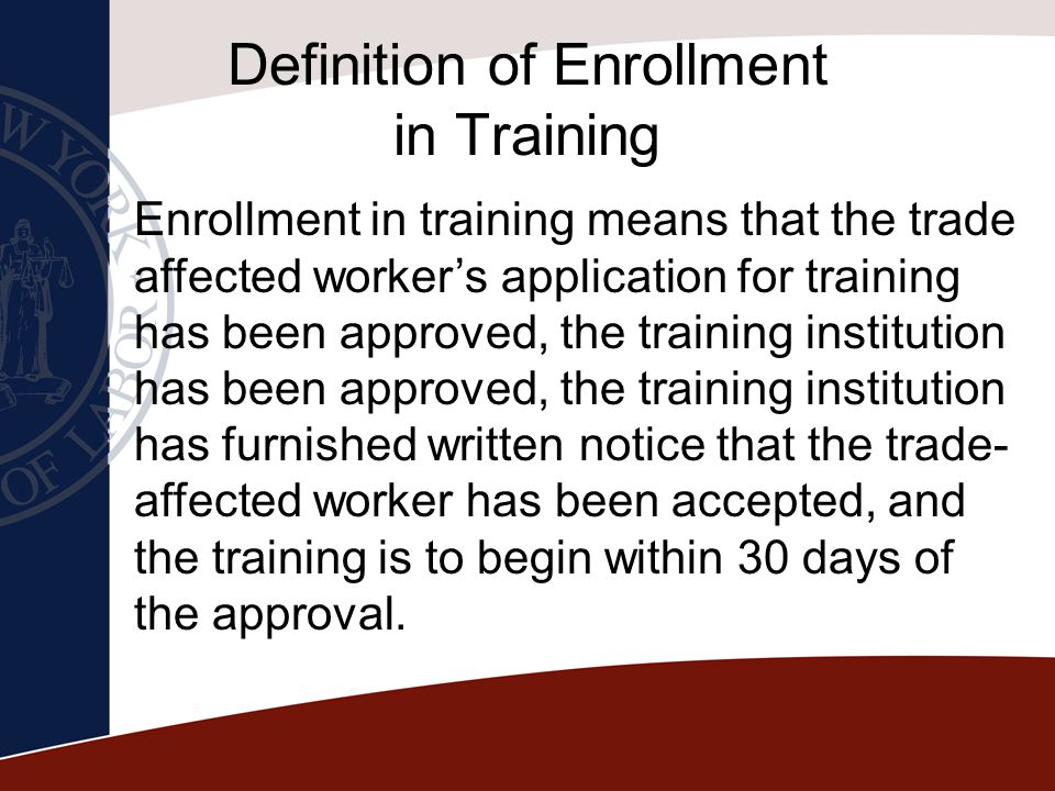 Definition of Enrollment in Training Enrollment in training means that the trade affected worker's application for training has been approved, the tra