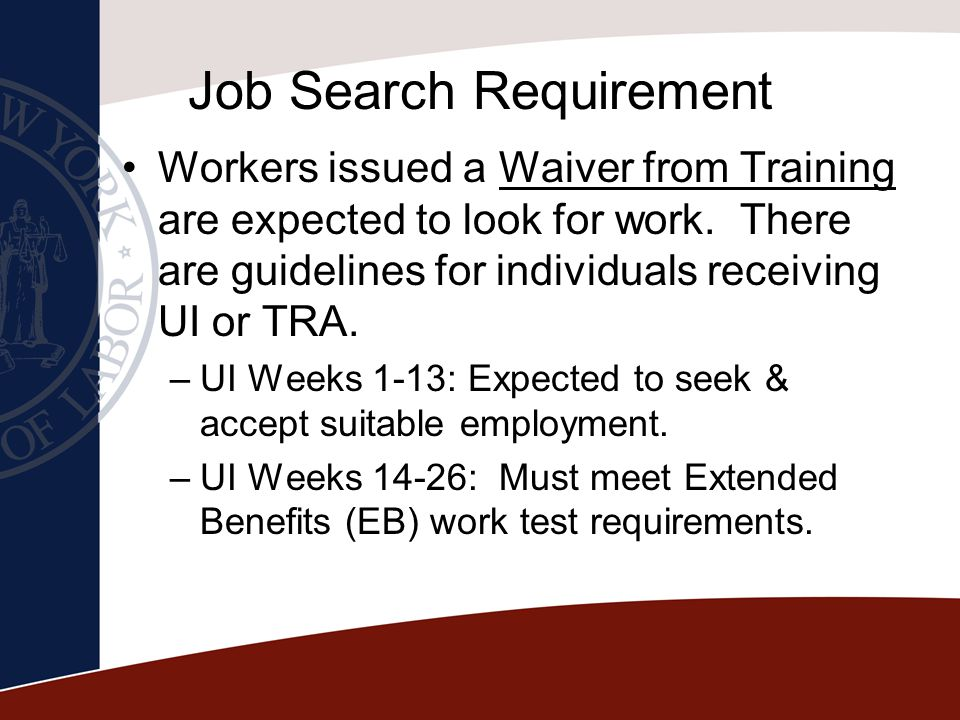 Job Search Requirement Workers issued a Waiver from Training are expected to look for work. There are guidelines for individuals receiving UI or TRA.