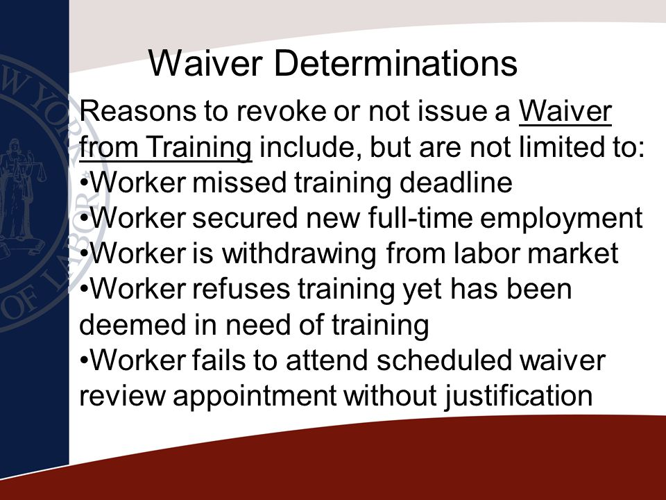 Waiver Determinations Reasons to revoke or not issue a Waiver from Training include, but are not limited to: Worker missed training deadline Worker se