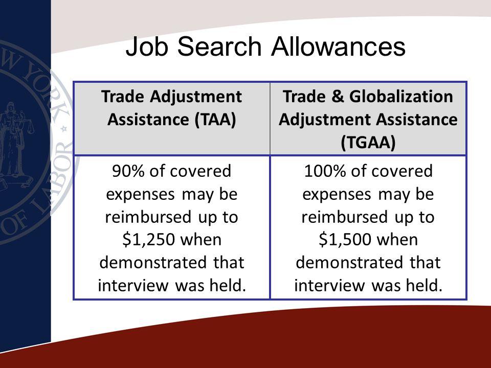 Job Search Allowances Trade Adjustment Assistance (TAA) Trade & Globalization Adjustment Assistance (TGAA) 90% of covered expenses may be reimbursed u
