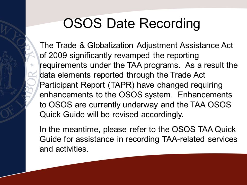 OSOS Date Recording The Trade & Globalization Adjustment Assistance Act of 2009 significantly revamped the reporting requirements under the TAA progra