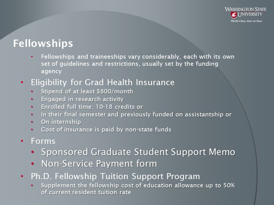 Fellowships Fellowships and traineeships vary considerably, each with its own set of guidelines and restrictions, usually set by the funding agency Eligibility for Grad Health Insurance Stipend of at least $800/month Stipend of at least $800/month Engaged in research activity Engaged in research activity Enrolled full time: 10-18 credits or Enrolled full time: 10-18 credits or In their final semester and previously funded on assistantship or In their final semester and previously funded on assistantship or On internship On internship Cost of insurance is paid by non-state funds Cost of insurance is paid by non-state funds Forms Sponsored Graduate Student Support Memo Sponsored Graduate Student Support Memo Non-Service Payment form Non-Service Payment form Ph.D.