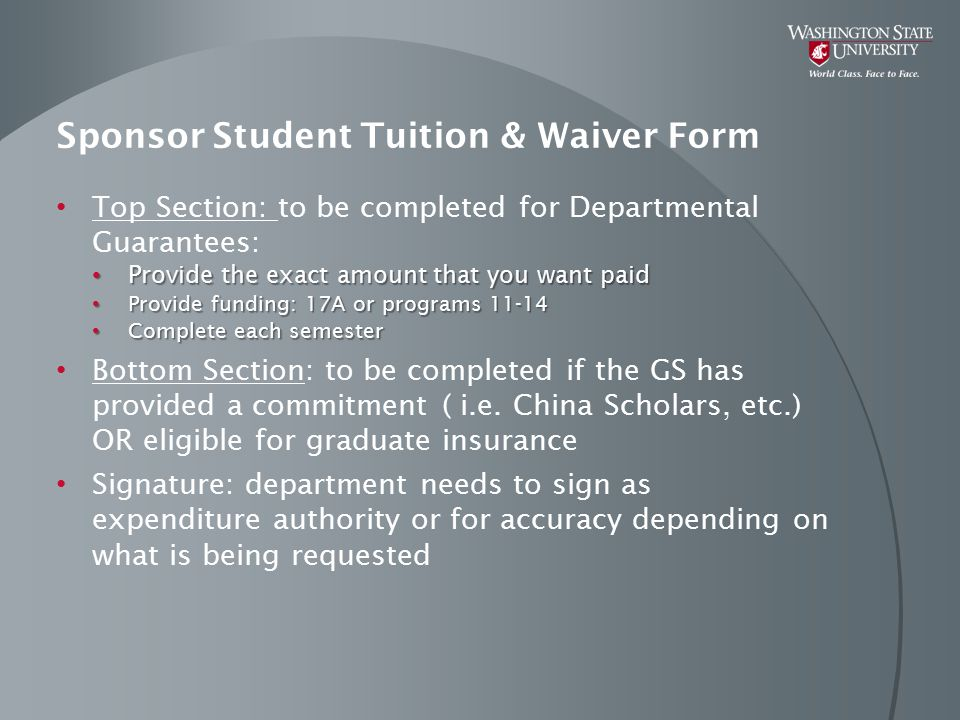 Sponsor Student Tuition & Waiver Form Top Section: to be completed for Departmental Guarantees: Provide the exact amount that you want paid Provide the exact amount that you want paid Provide funding: 17A or programs 11-14 Provide funding: 17A or programs 11-14 Complete each semester Complete each semester Bottom Section: to be completed if the GS has provided a commitment ( i.e.