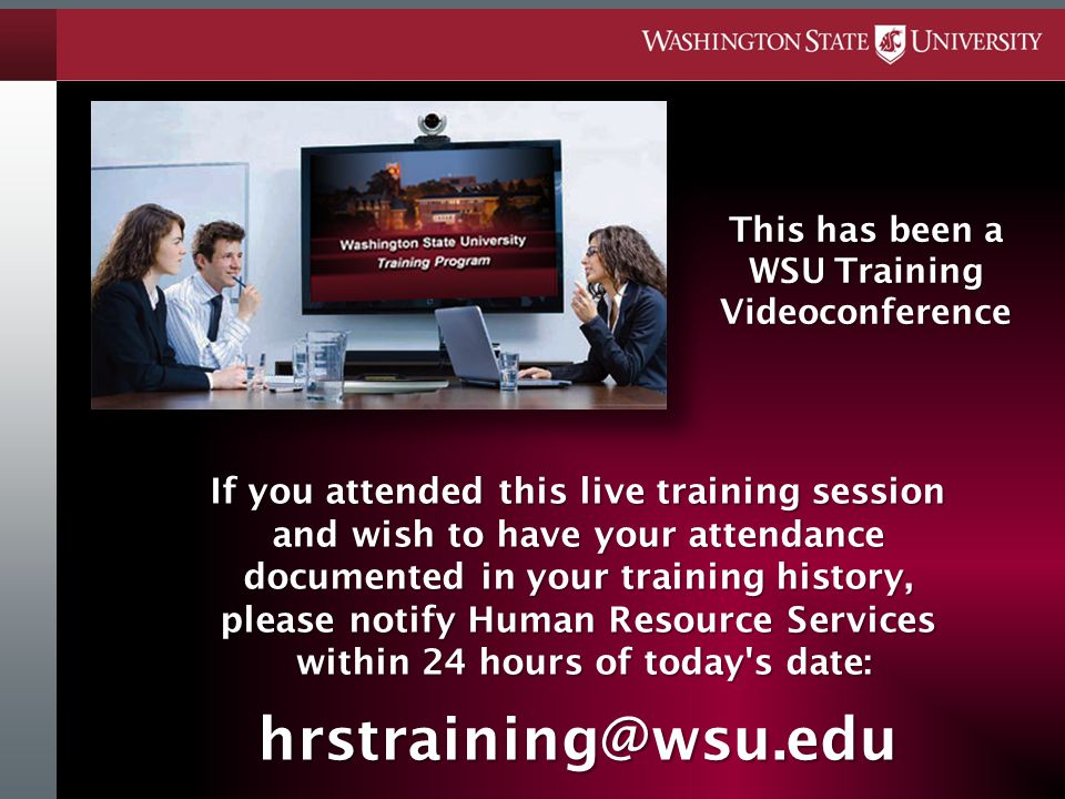 If you attended this live training session and wish to have your attendance documented in your training history, please notify Human Resource Services within 24 hours of today s date: hrstraining@wsu.edu This has been a WSU Training Videoconference