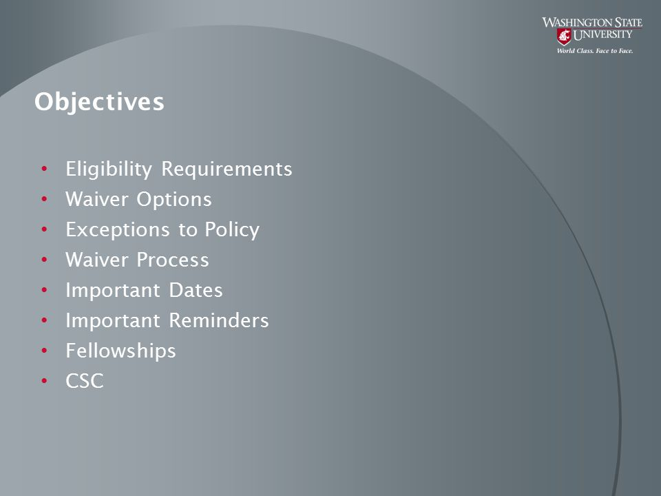 Objectives Eligibility Requirements Waiver Options Exceptions to Policy Waiver Process Important Dates Important Reminders Fellowships CSC