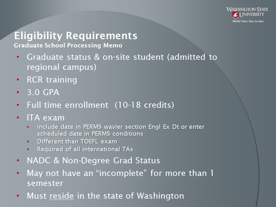 Eligibility Requirements Graduate School Processing Memo Graduate status & on-site student (admitted to regional campus) RCR training 3.0 GPA Full tim