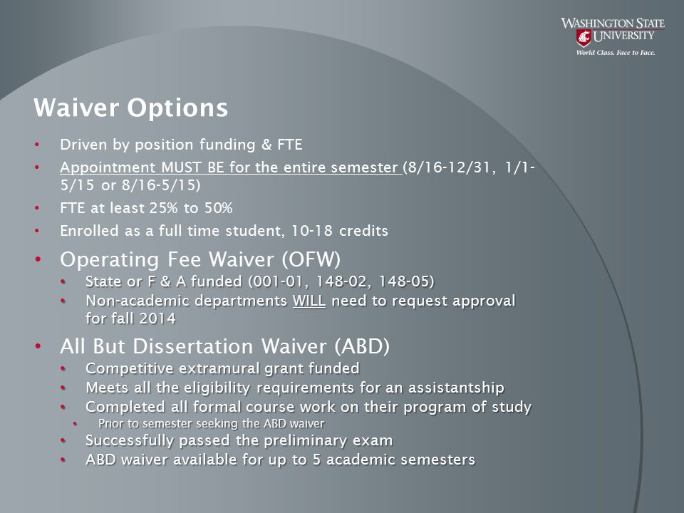 Waiver Options Continued Non-Resident Waiver (NR) Is not charged to any departmental account or grant Is not charged to any departmental account or grant NR waiver guaranteed for ONE year only for domestic students NR waiver guaranteed for ONE year only for domestic students Encourage students to apply for WA residency – takes 1 year Encourage students to apply for WA residency – takes 1 year Qualified Tuition Reduction (QTR) Grant funded positions should receive QTR unless job class 9904, or approved for the ABD waiver Grant funded positions should receive QTR unless job class 9904, or approved for the ABD waiver TNA & BNA grants: can provide an override account in the PERMS waiver section under QTR Ovr Acct – enter comments in PERMS TNA & BNA grants: can provide an override account in the PERMS waiver section under QTR Ovr Acct – enter comments in PERMS Any override account provided pays for the QTR for the entire semester.