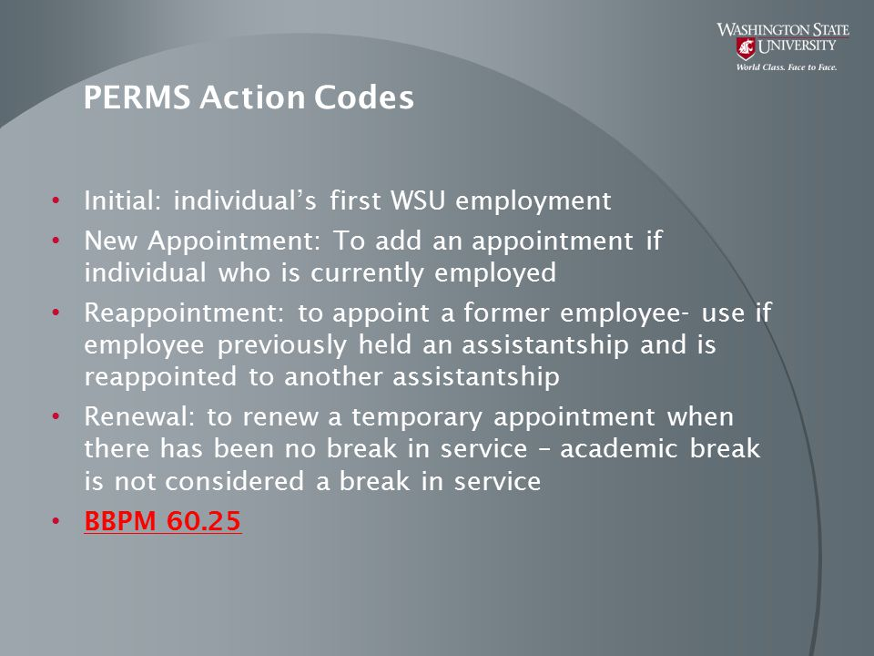PERMS Action Codes Initial: individual's first WSU employment New Appointment: To add an appointment if individual who is currently employed Reappointment: to appoint a former employee- use if employee previously held an assistantship and is reappointed to another assistantship Renewal: to renew a temporary appointment when there has been no break in service – academic break is not considered a break in service BBPM 60.25