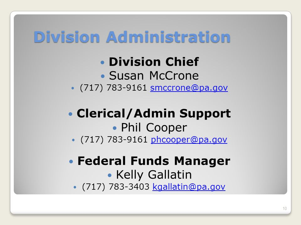 Division Administration Division Chief Susan McCrone (717) 783-9161 smccrone@pa.govsmccrone@pa.gov Clerical/Admin Support Phil Cooper (717) 783-9161 phcooper@pa.govphcooper@pa.gov Federal Funds Manager Kelly Gallatin (717) 783-3403 kgallatin@pa.govkgallatin@pa.gov 10