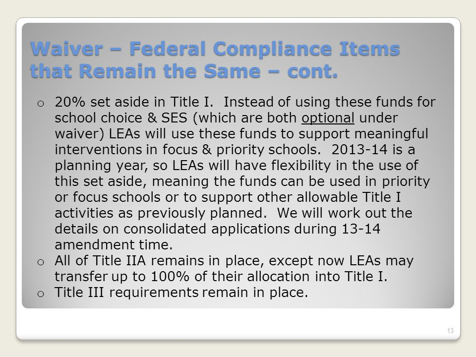 Waiver – Federal Compliance Items that Remain the Same – cont. 13 o 20% set aside in Title I. Instead of using these funds for school choice & SES (wh