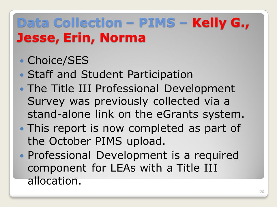 Data Collection – PIMS – Kelly G., Jesse, Erin, Norma Choice/SES Staff and Student Participation The Title III Professional Development Survey was previously collected via a stand-alone link on the eGrants system.